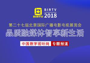 BIRTV2018专题:品质融媒体 智享新生活