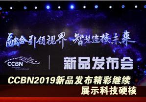 CCBN2019新品发布会 继续展示科技硬核